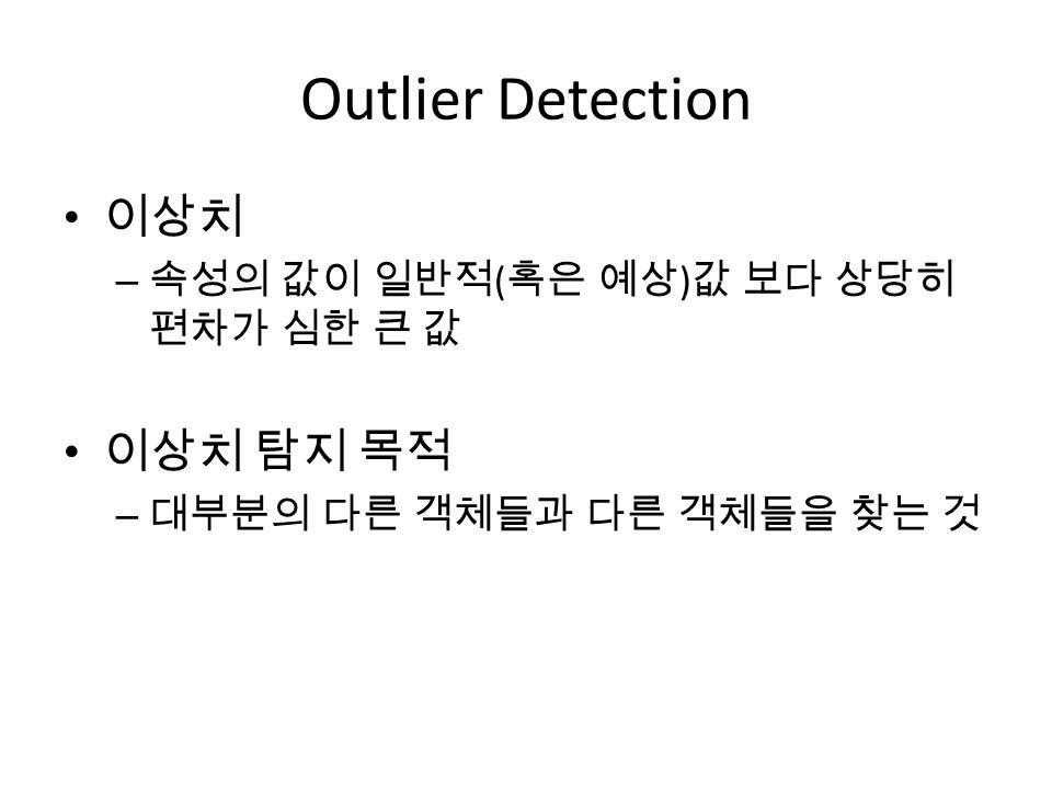 Outlier Detection 이상치 이상치 탐지 목적 속성의 값이 일반적(혹은 예상)값 보다 상당히 편차가 심한 큰 값