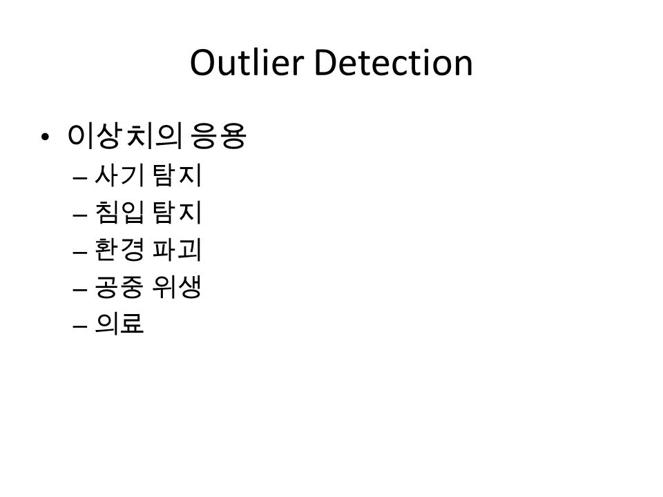 Outlier Detection 이상치의 응용 사기 탐지 침입 탐지 환경 파괴 공중 위생 의료