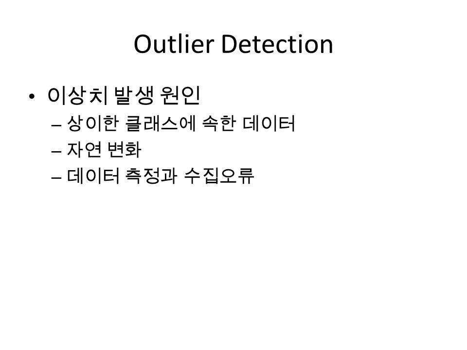 Outlier Detection 이상치 발생 원인 상이한 클래스에 속한 데이터 자연 변화 데이터 측정과 수집오류
