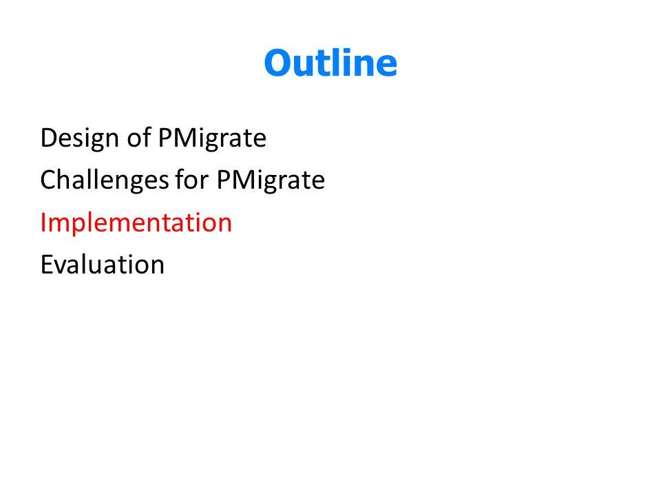 Outline Design of PMigrate Challenges for PMigrate Implementation Evaluation Here we talk about the implementation efforts on realizing PMigrate.