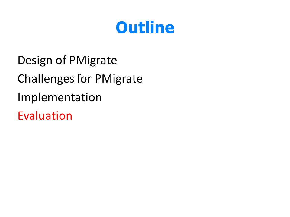 Outline Design of PMigrate Challenges for PMigrate Implementation Evaluation Here comes to the evaluation.