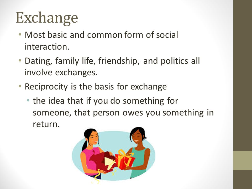 Exchange Most basic and common form of social interaction.