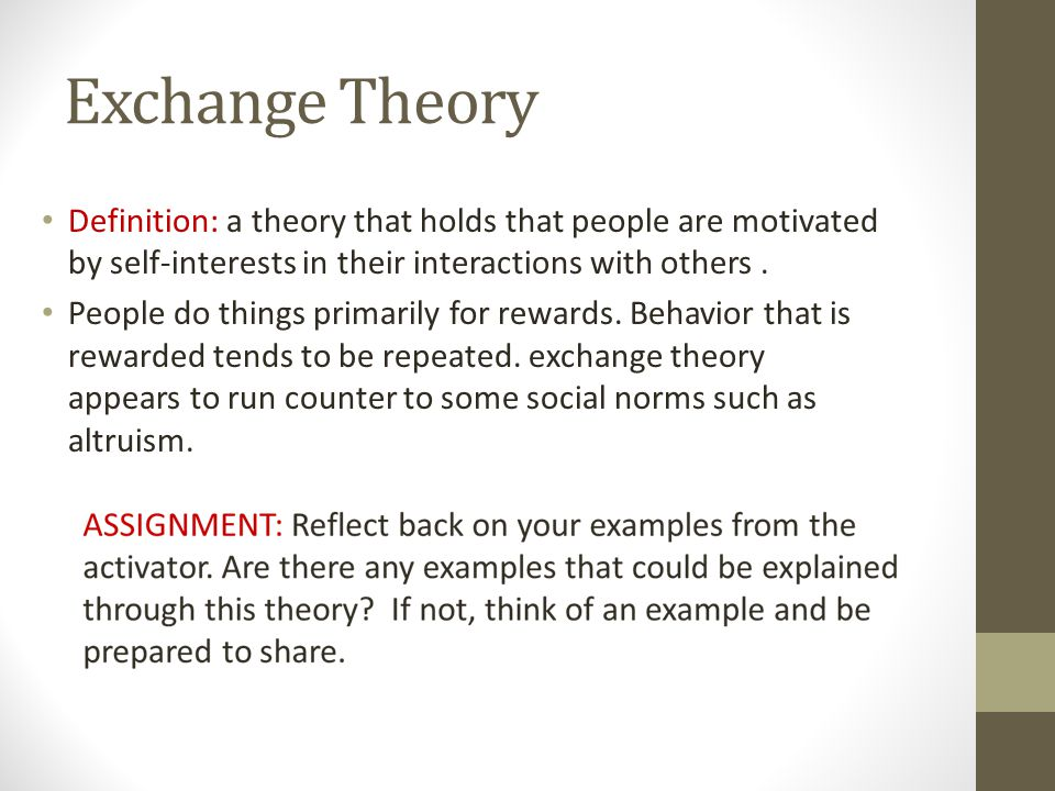 Exchange Theory Definition: a theory that holds that people are motivated by self-interests in their interactions with others .