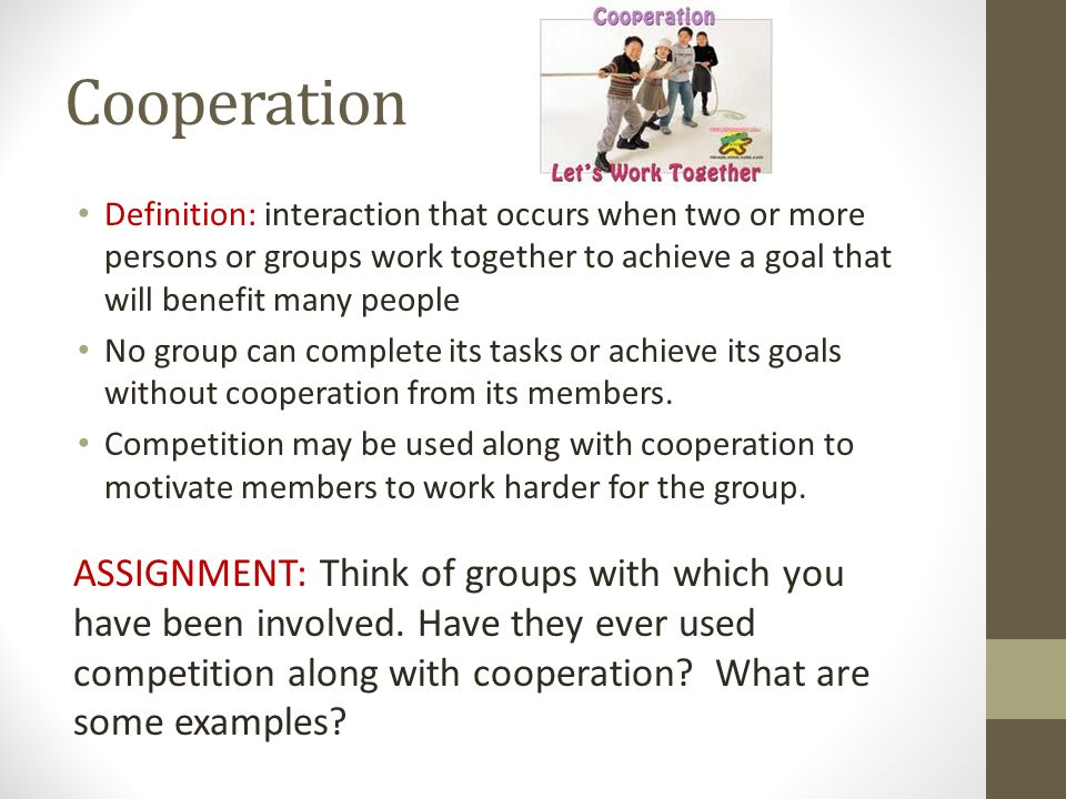 Cooperation Definition: interaction that occurs when two or more persons or groups work together to achieve a goal that will benefit many people.