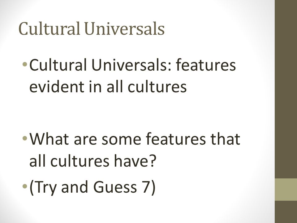 Cultural Universals Cultural Universals: features evident in all cultures. What are some features that all cultures have