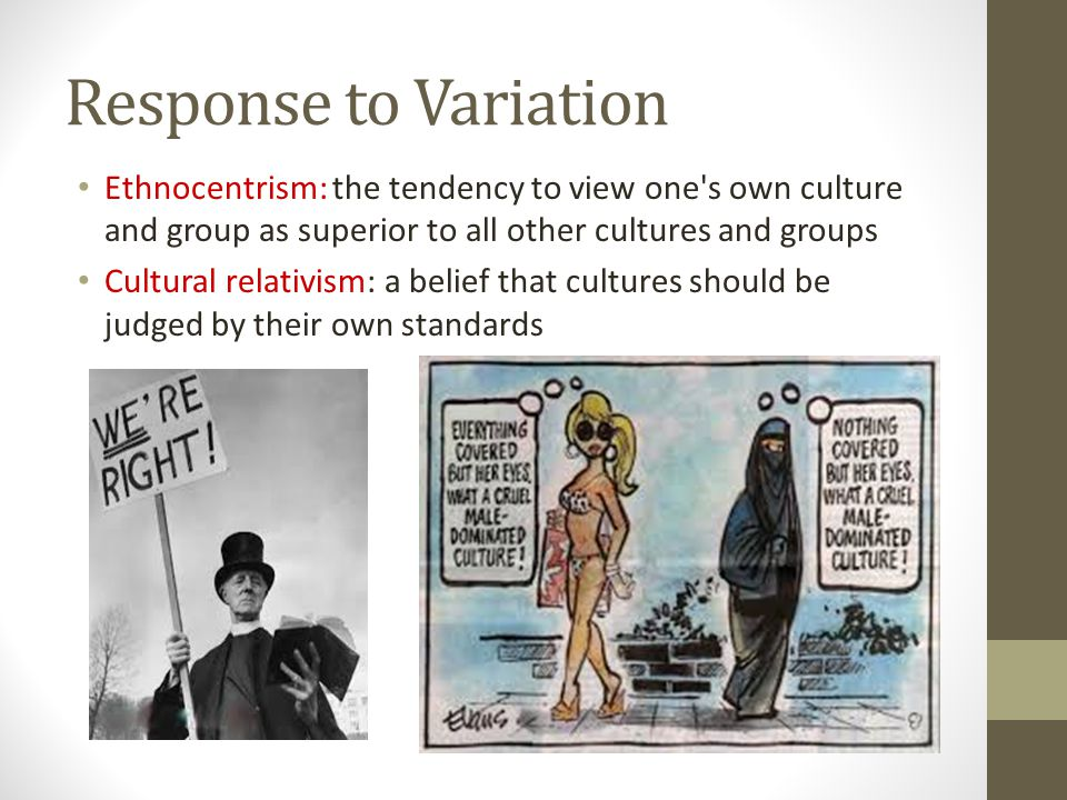 Response to Variation Ethnocentrism: the tendency to view one s own culture and group as superior to all other cultures and groups.