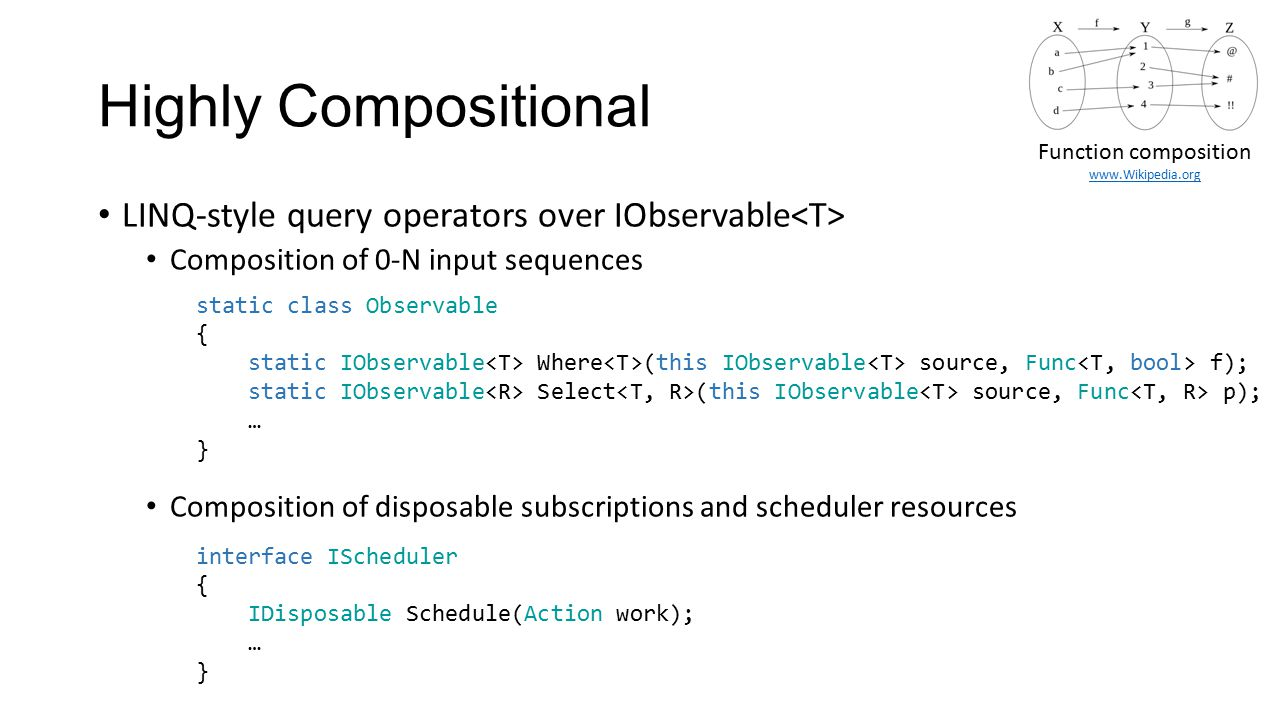 Highly Compositional Function composition. www.Wikipedia.org. LINQ-style query operators over IObservable<T>