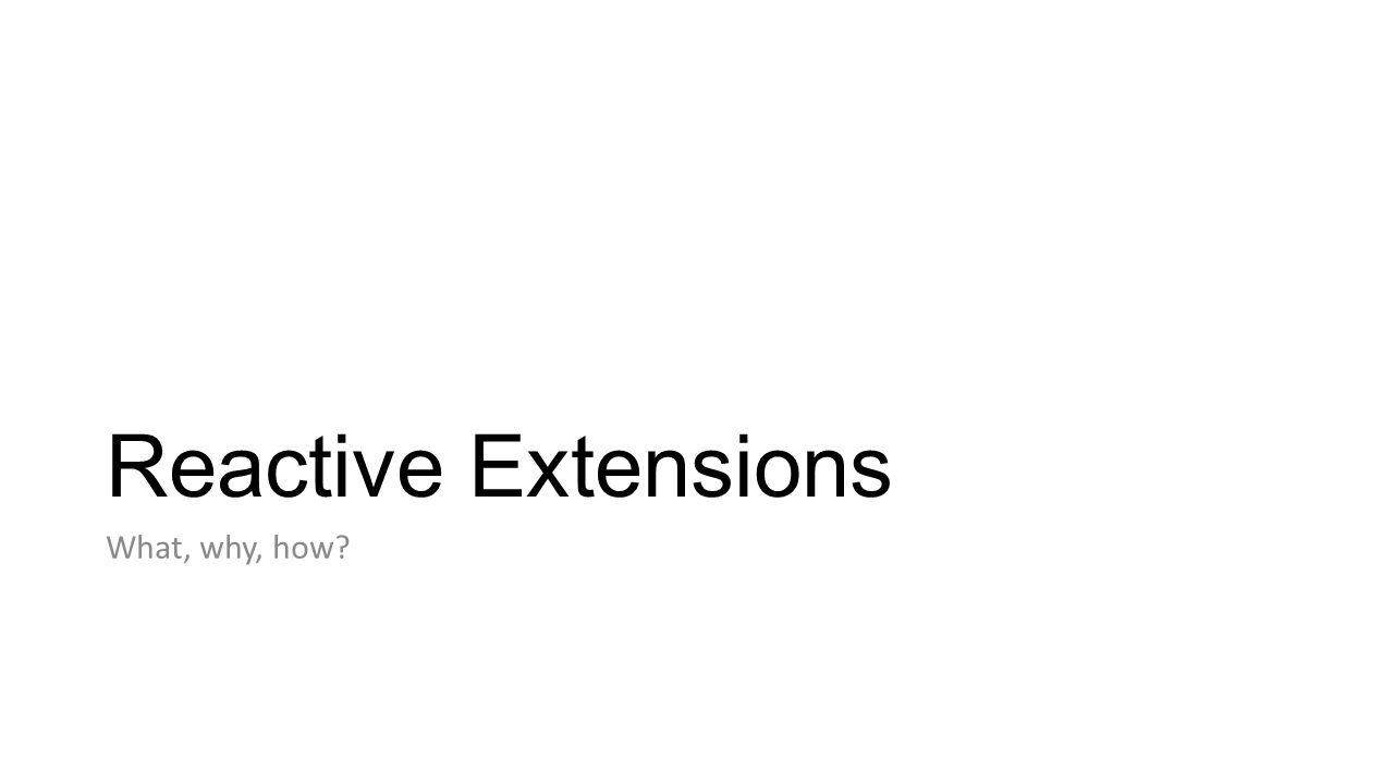 Reactive Extensions What, why, how