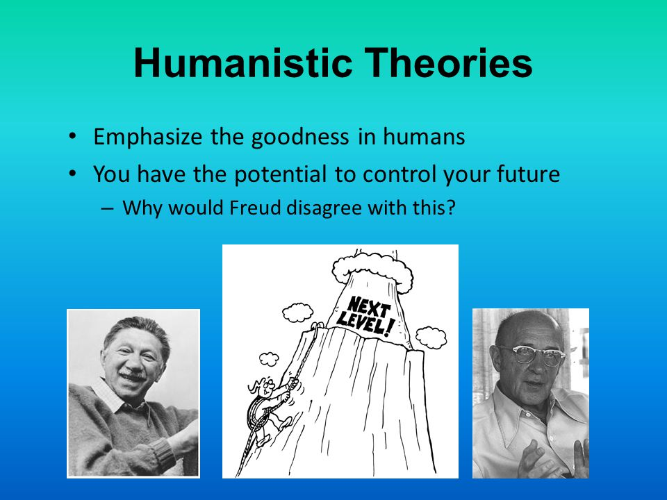 Humanistic Theories Emphasize the goodness in humans