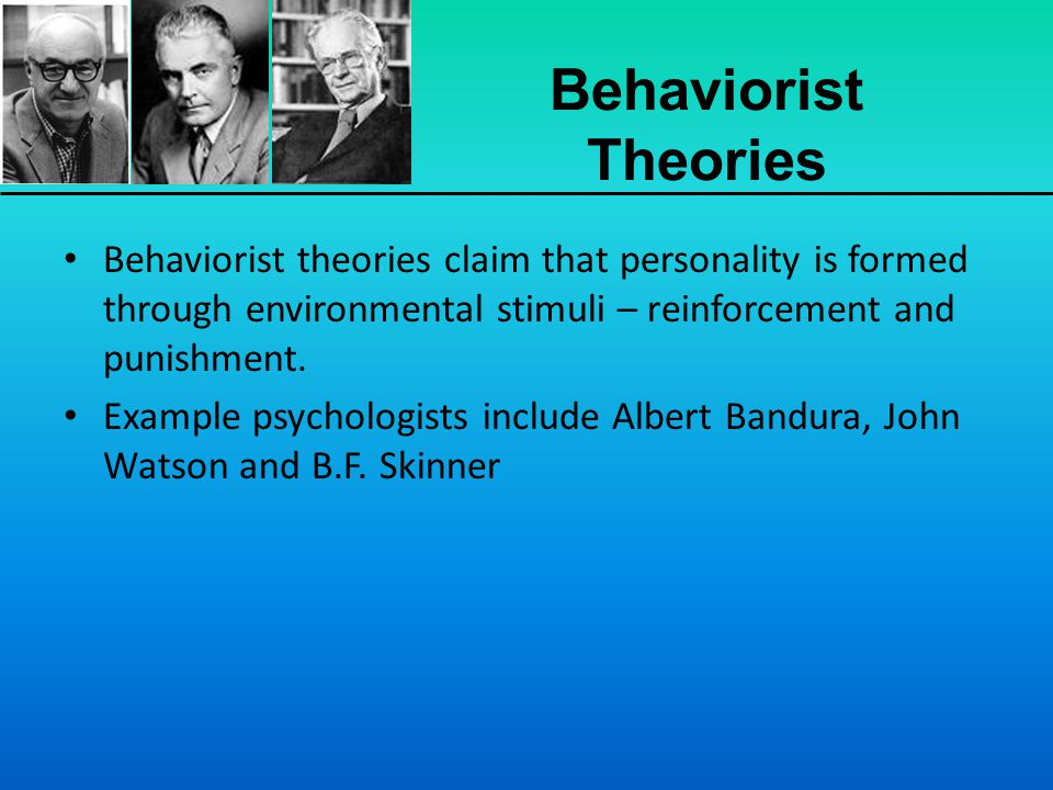 Behaviorist Theories Behaviorist theories claim that personality is formed through environmental stimuli – reinforcement and punishment.