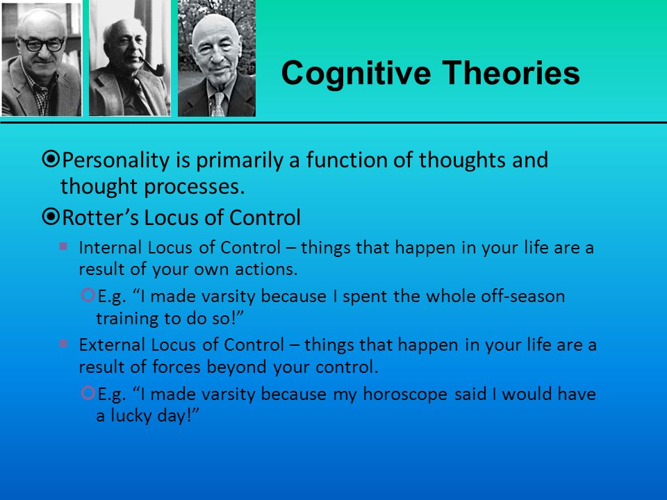 Cognitive Theories Personality is primarily a function of thoughts and thought processes. Rotter's Locus of Control.