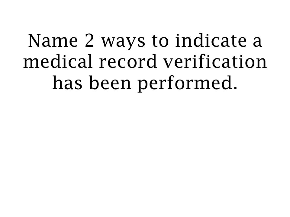 Name 2 ways to indicate a medical record verification has been performed.
