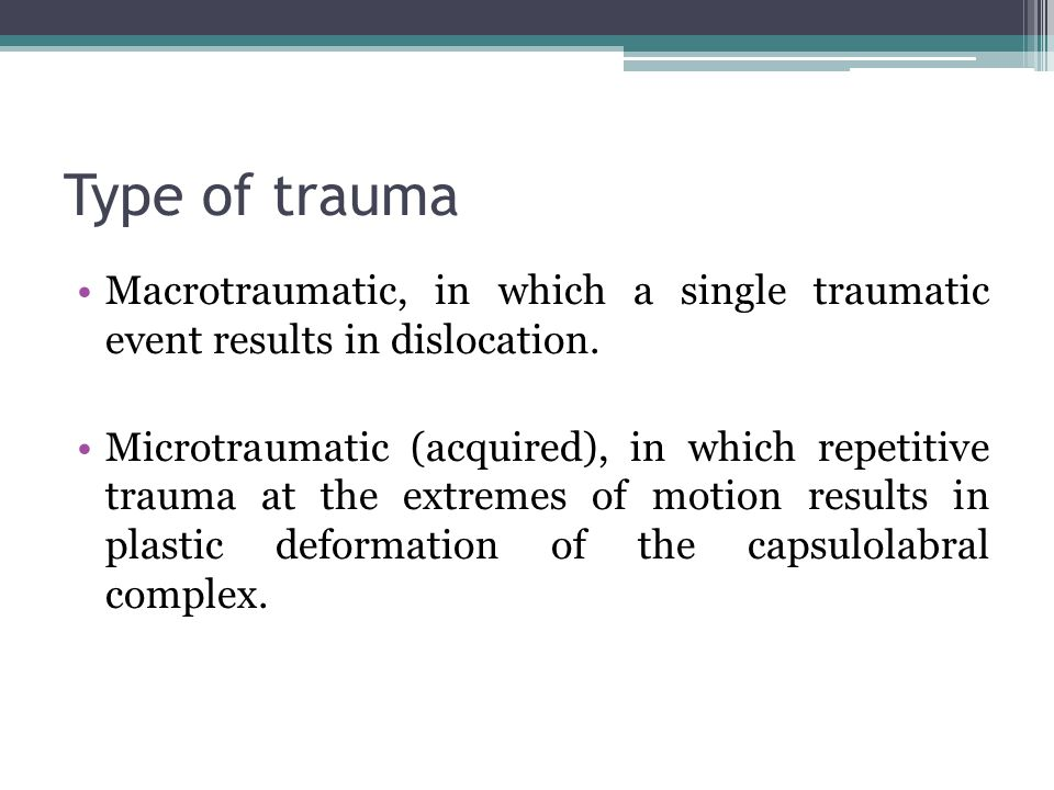 Type of trauma Macrotraumatic, in which a single traumatic event results in dislocation.