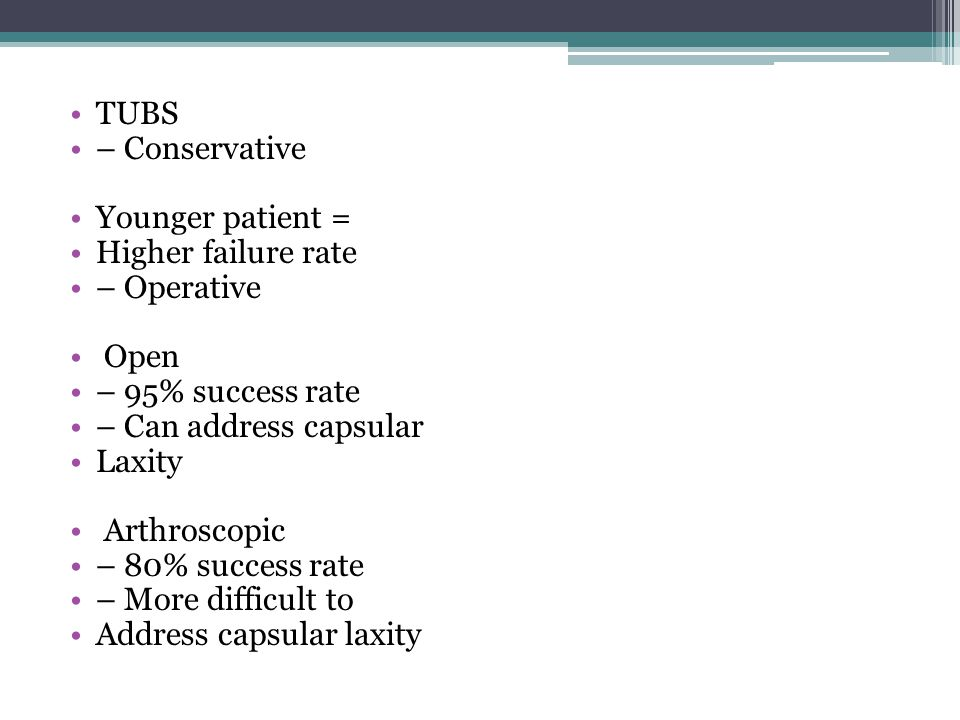 TUBS – Conservative. Younger patient = Higher failure rate. – Operative. Open. – 95% success rate.