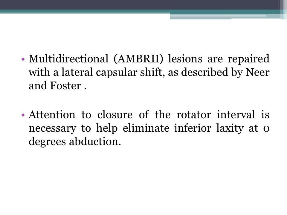 Multidirectional (AMBRII) lesions are repaired with a lateral capsular shift, as described by Neer and Foster .