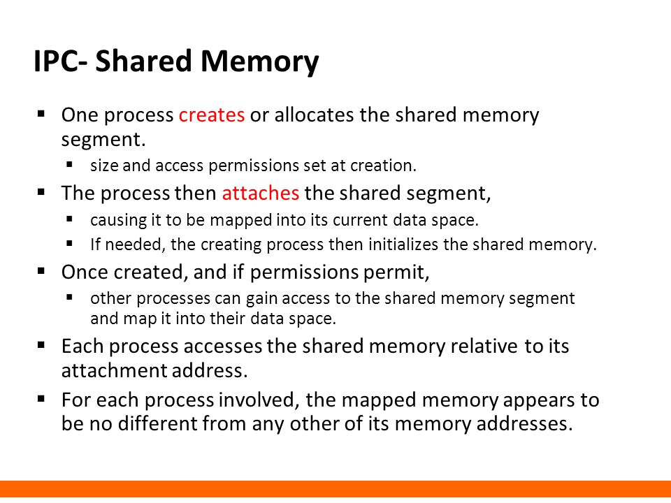 IPC- Shared Memory One process creates or allocates the shared memory segment. size and access permissions set at creation.