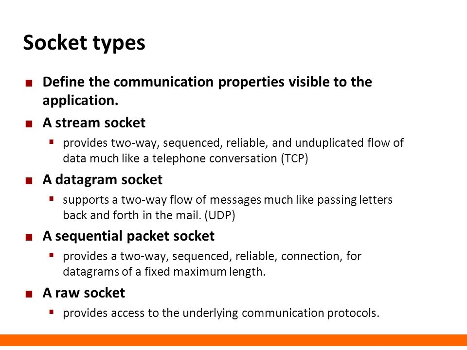 Socket types Define the communication properties visible to the application. A stream socket.