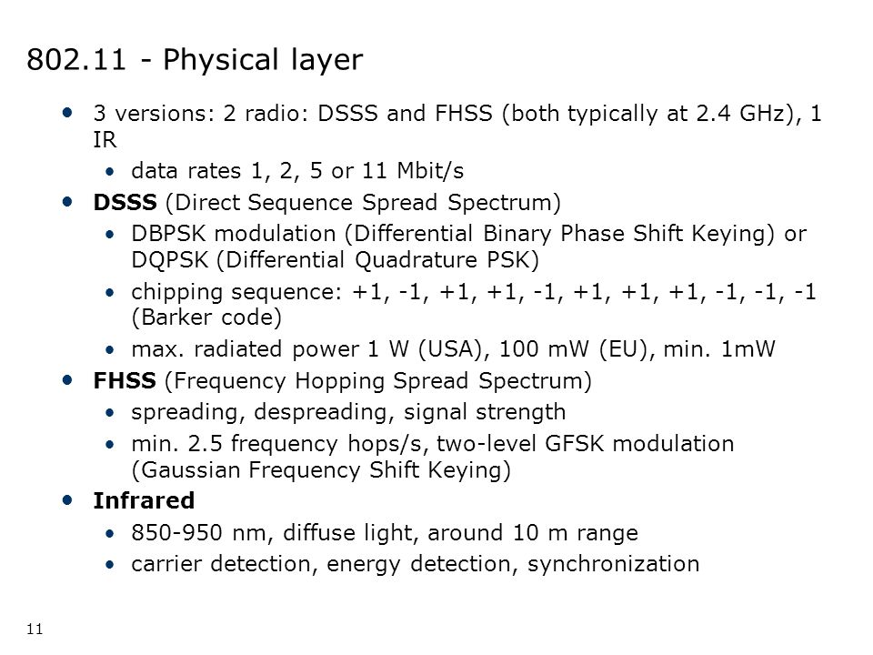 802.11 - Physical layer 3 versions: 2 radio: DSSS and FHSS (both typically at 2.4 GHz), 1 IR. data rates 1, 2, 5 or 11 Mbit/s.