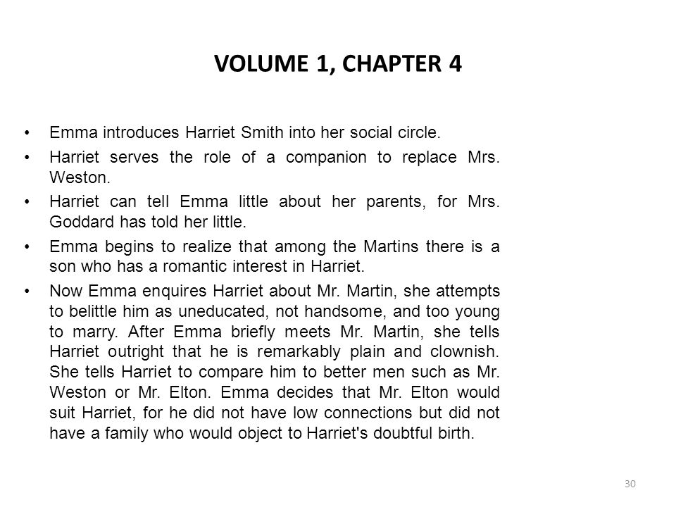 VOLUME 1, CHAPTER 4 Emma introduces Harriet Smith into her social circle. Harriet serves the role of a companion to replace Mrs. Weston.