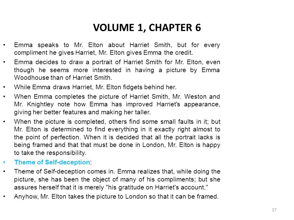 VOLUME 1, CHAPTER 6 Emma speaks to Mr. Elton about Harriet Smith, but for every compliment he gives Harriet, Mr. Elton gives Emma the credit.
