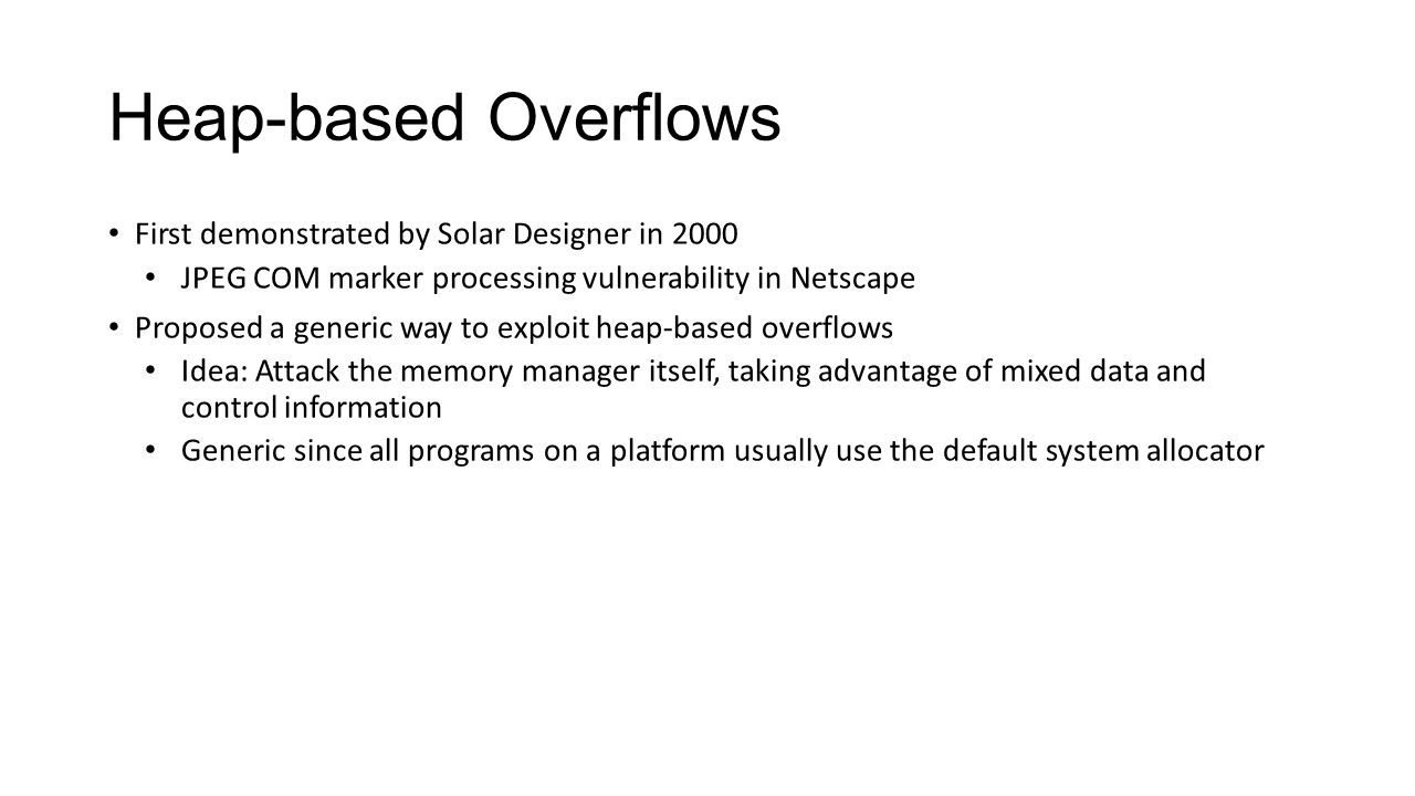Heap-based Overflows First demonstrated by Solar Designer in 2000. JPEG COM marker processing vulnerability in Netscape.