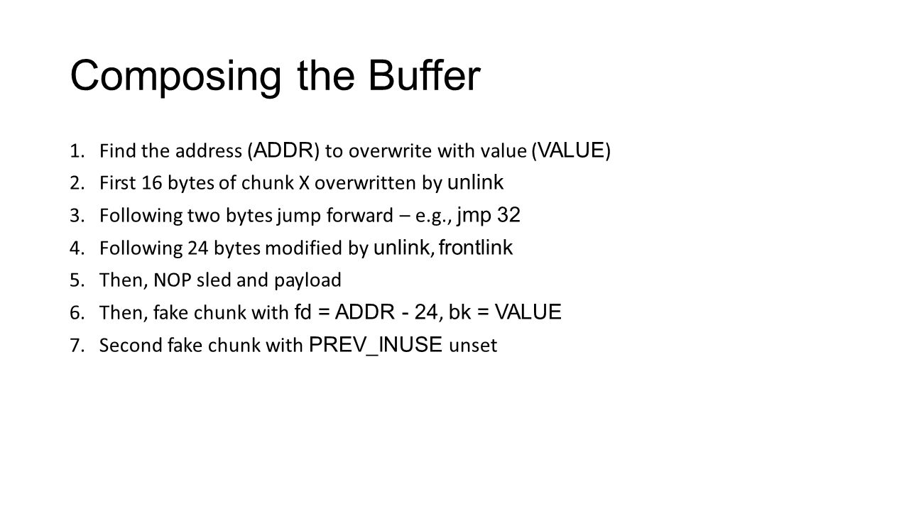 Composing the Buffer Find the address (ADDR) to overwrite with value (VALUE) First 16 bytes of chunk X overwritten by unlink.