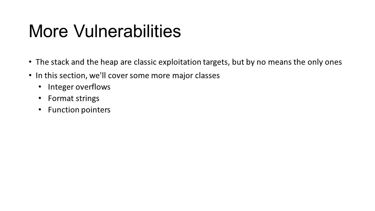 More Vulnerabilities The stack and the heap are classic exploitation targets, but by no means the only ones.