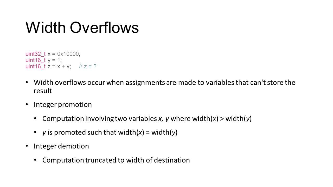Width Overflows uint32_t x = 0x10000; uint16_t y = 1; uint16_t z = x + y; // z =