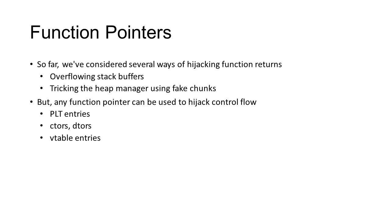 Function Pointers So far, we ve considered several ways of hijacking function returns. Overflowing stack buffers.