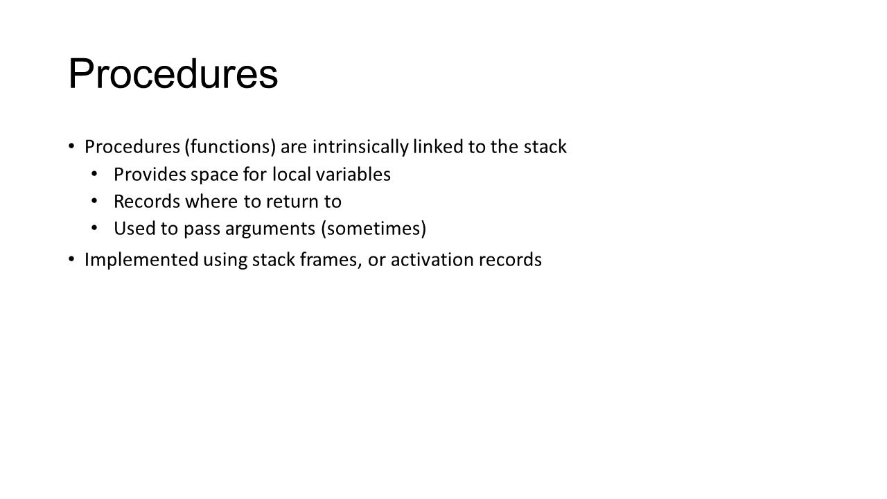 Procedures Procedures (functions) are intrinsically linked to the stack. Provides space for local variables.