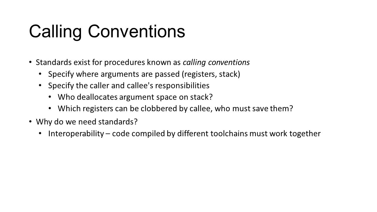 Calling Conventions Standards exist for procedures known as calling conventions. Specify where arguments are passed (registers, stack)