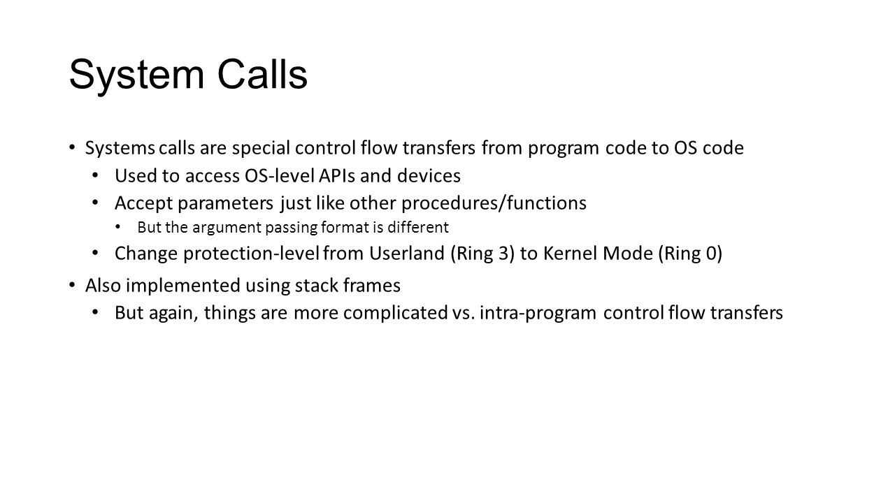 System Calls Systems calls are special control flow transfers from program code to OS code. Used to access OS-level APIs and devices.