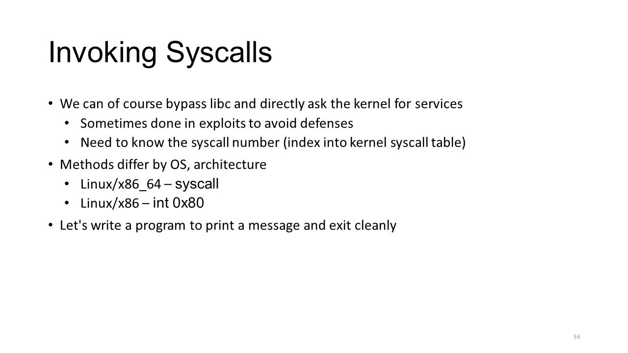 Invoking Syscalls We can of course bypass libc and directly ask the kernel for services. Sometimes done in exploits to avoid defenses.