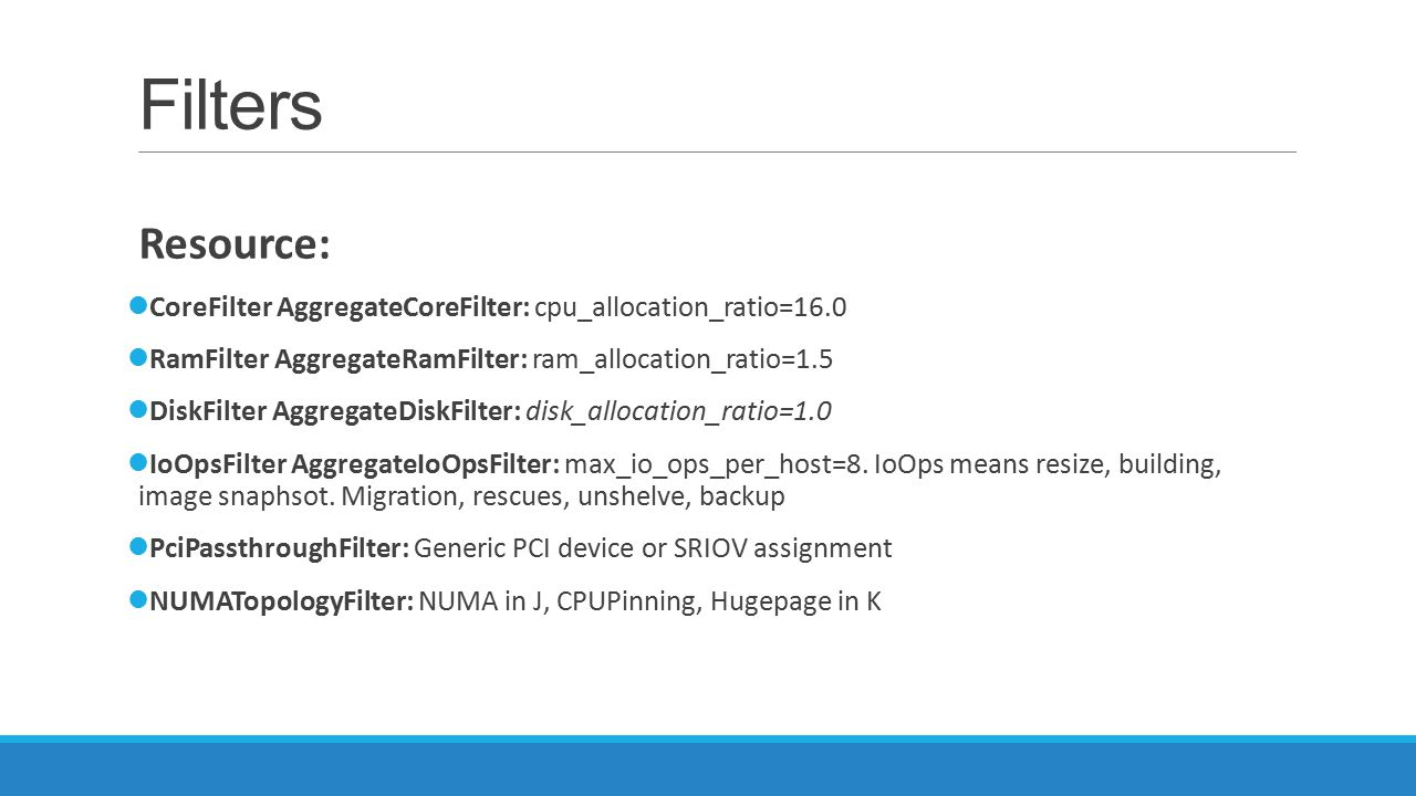 Filters Resource: CoreFilter AggregateCoreFilter: cpu_allocation_ratio=16.0. RamFilter AggregateRamFilter: ram_allocation_ratio=1.5.