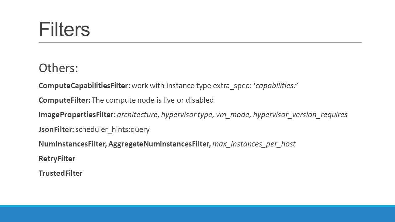 Filters Others: ComputeCapabilitiesFilter: work with instance type extra_spec: 'capabilities:' ComputeFilter: The compute node is live or disabled.