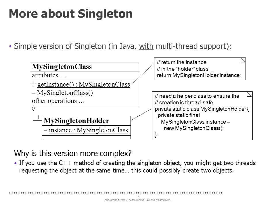 More about Singleton Simple version of Singleton (in Java, with multi-thread support): // return the instance.