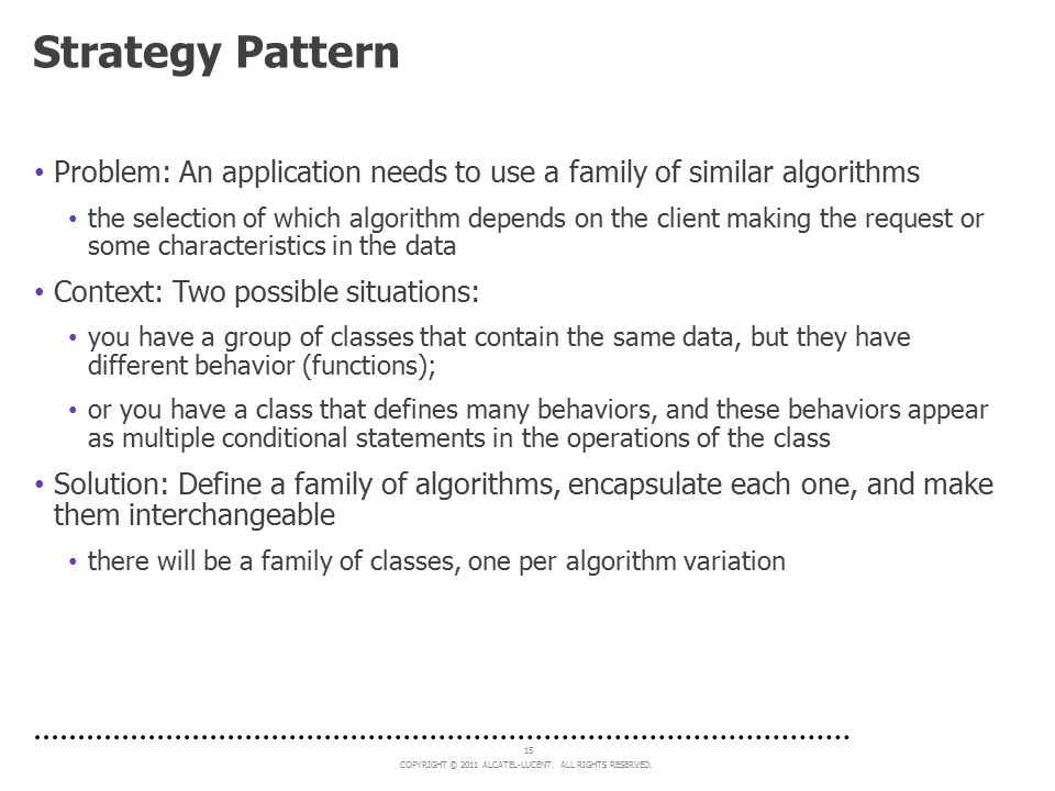 Strategy Pattern Problem: An application needs to use a family of similar algorithms.