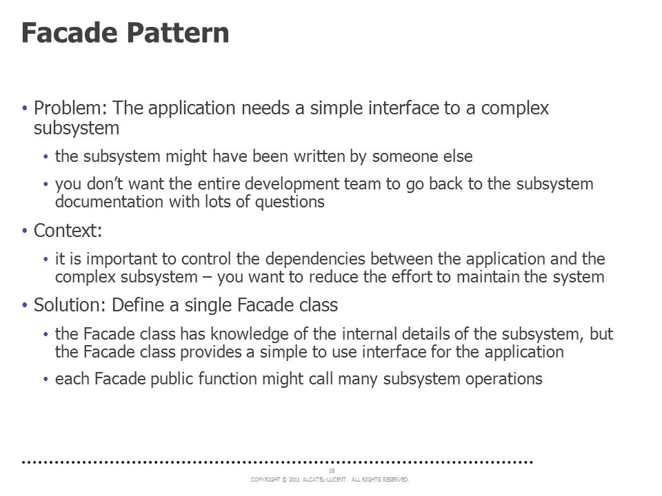 Facade Pattern Problem: The application needs a simple interface to a complex subsystem. the subsystem might have been written by someone else.