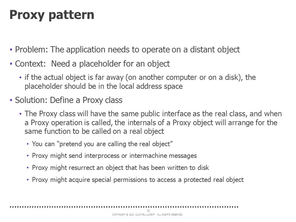 Proxy pattern Problem: The application needs to operate on a distant object. Context: Need a placeholder for an object.