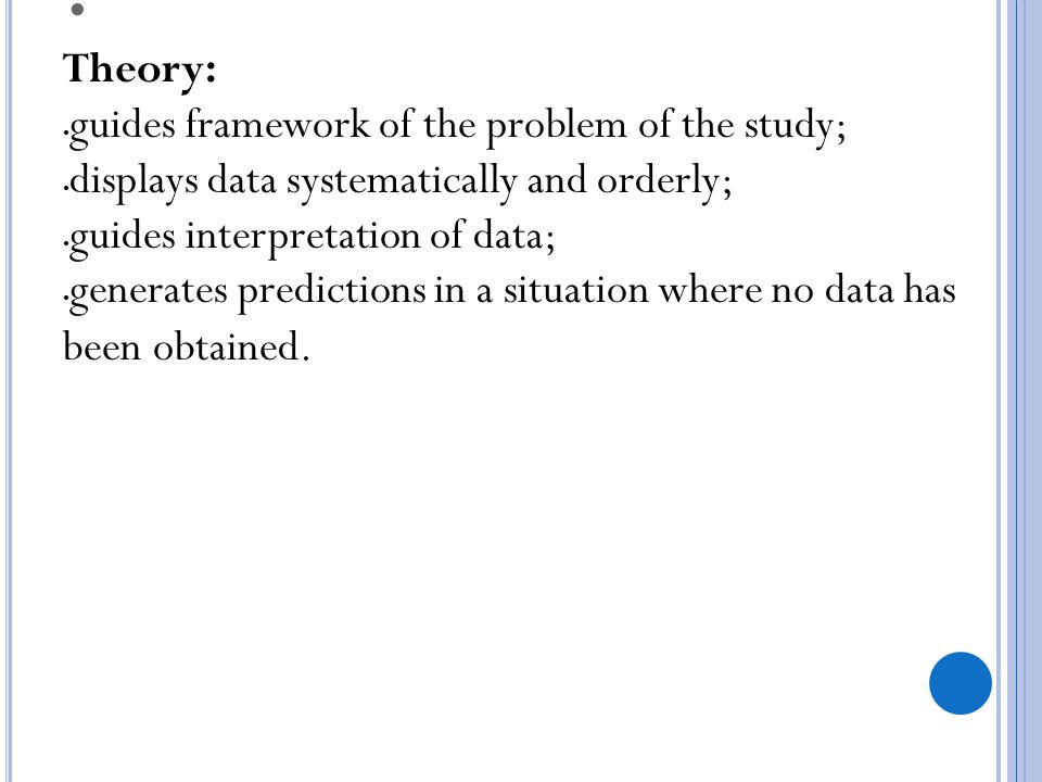 Theory: guides framework of the problem of the study; displays data systematically and orderly; guides interpretation of data;