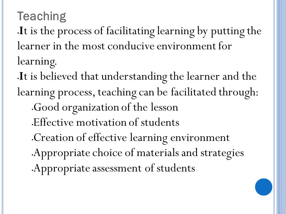 Teaching It is the process of facilitating learning by putting the learner in the most conducive environment for learning.