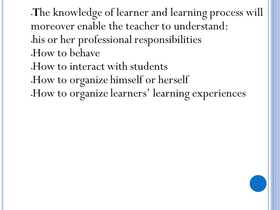 The knowledge of learner and learning process will moreover enable the teacher to understand: