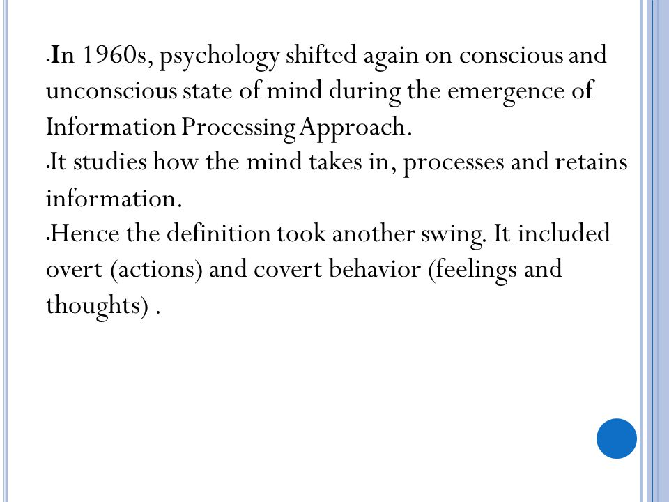 In 1960s, psychology shifted again on conscious and unconscious state of mind during the emergence of Information Processing Approach.