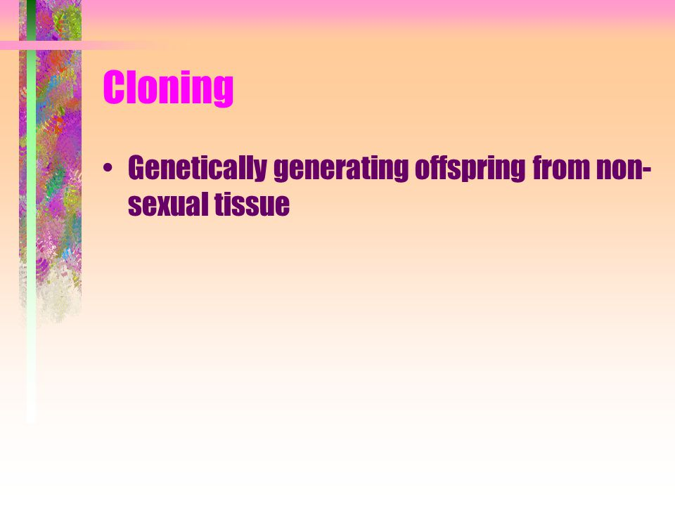 Cloning Genetically generating offspring from non-sexual tissue