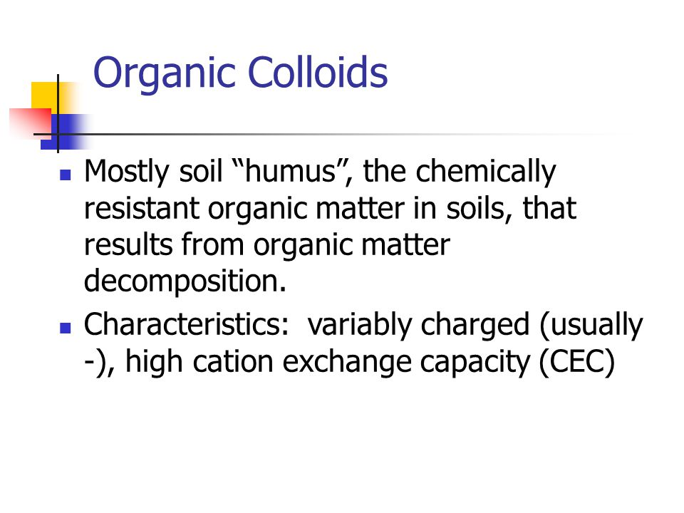 Organic Colloids Mostly soil humus , the chemically resistant organic matter in soils, that results from organic matter decomposition.