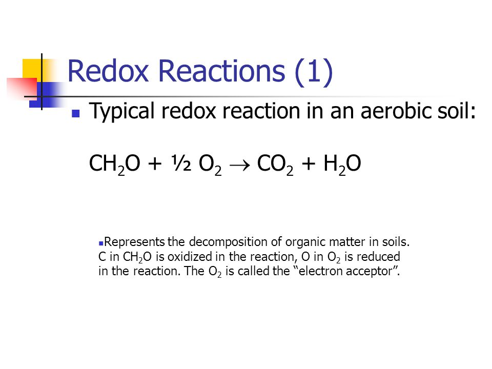 Redox Reactions (1) Typical redox reaction in an aerobic soil: CH2O + ½ O2  CO2 + H2O.