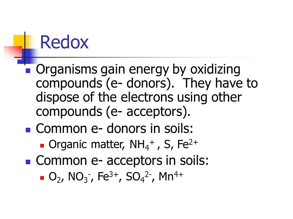 Redox Organisms gain energy by oxidizing compounds (e- donors). They have to dispose of the electrons using other compounds (e- acceptors).