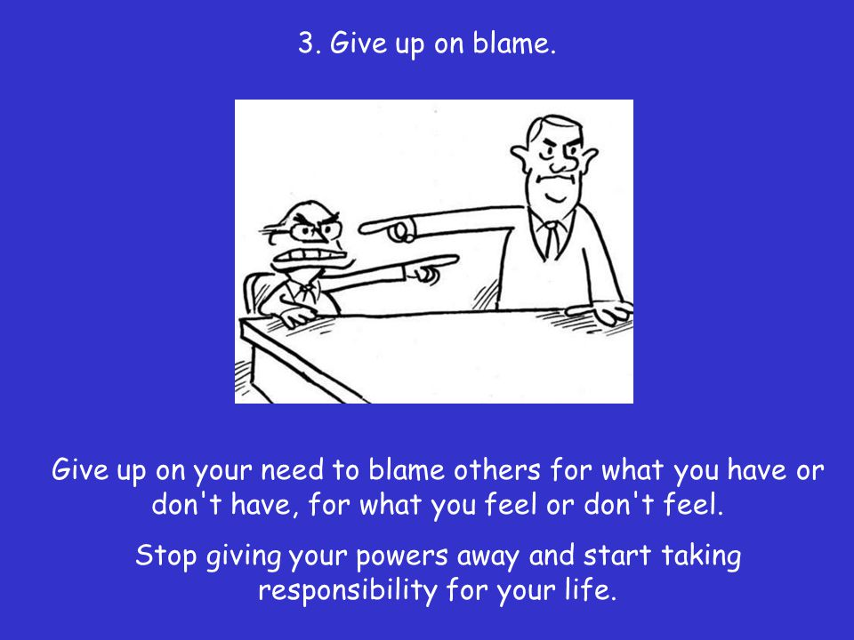 3. Give up on blame. Give up on your need to blame others for what you have or don t have, for what you feel or don t feel.
