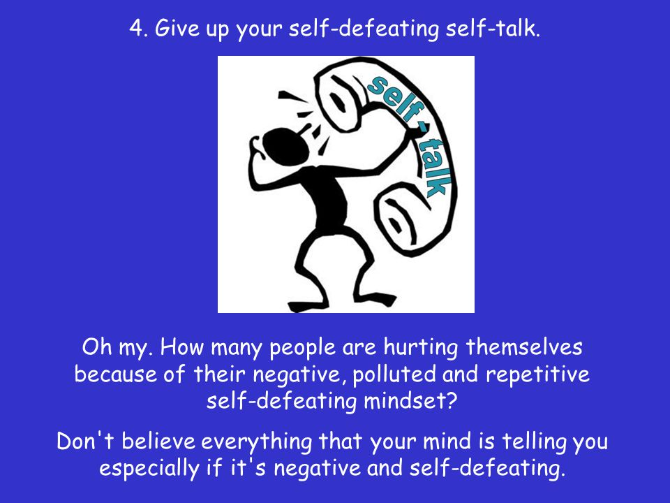 4. Give up your self-defeating self-talk.