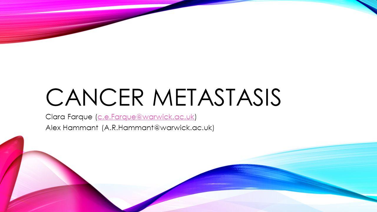 Cancer metastasis Clara Farque (c.e.Farque@warwick.ac.uk)